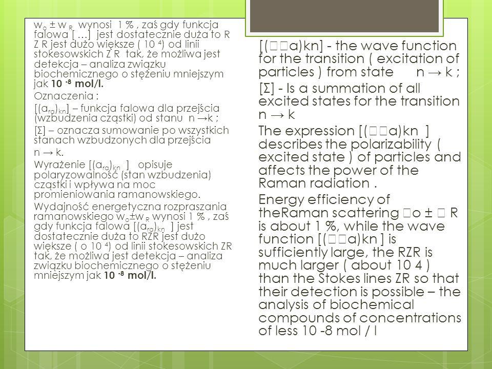 wo ± w R wynosi 1 % , zaś gdy funkcja falowa [ …] jest dostatecznie duża to R Z R jest dużo większe ( 10 4) od linii stokesowskich Z R tak, że możliwa jest detekcja – analiza związku biochemicznego o stężeniu mniejszym jak 10 -8 mol/l. Oznaczenia : [(ara)kn] – funkcja falowa dla przejścia (wzbudzenia cząstki) od stanu n →k ; [Σ] – oznacza sumowanie po wszystkich stanach wzbudzonych dla przejścia n → k. Wyrażenie [(ara)kn ] opisuje polaryzowalność (stan wzbudzenia) cząstki i wpływa na moc promieniowania ramanowskiego. Wydajność energetyczna rozpraszania ramanowskiego wo±w R wynosi 1 % , zaś gdy funkcja falowa [(ara)kn ] jest dostatecznie duża to RZR jest dużo większe ( o 10 4) od linii stokesowskich ZR tak, że możliwa jest detekcja – analiza związku biochemicznego o stężeniu mniejszym jak 10 -8 mol/l.